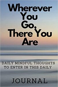 Where Ever You Go, There You Are: DAILY MINDFUL THOUGHTS TO ENTER IN THIS DAILY JOURNAL